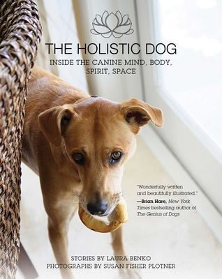 The Holistic Dog: Inside the Canine Mind, Body, Spirit, Space - Benko, Laura, and Fisher Plotner, Susan (Photographer)