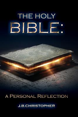 The Holy Bible: A Personal Reflection - Christopher, J B