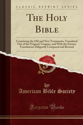 The Holy Bible: Containing the Old and New Testaments, Translated Out of the Original Tongues, and with the Former Translations Diligently Compared and Revised (Classic Reprint) - Society, American Bible