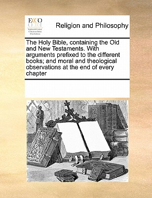 The Holy Bible, Containing the Old and New Testaments. with Arguments Prefixed to the Different Books; And Moral and Theological Observations at the End of Every Chapter - Multiple Contributors