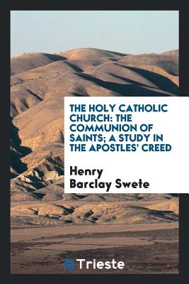 The Holy Catholic Church: The Communion of Saints; A Study in the Apostles' Creed - D D