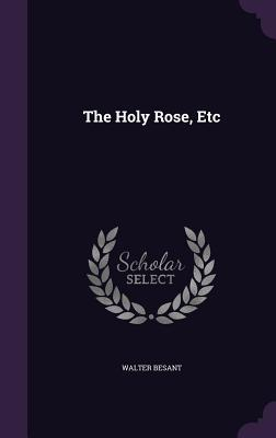 The Holy Rose, Etc - Besant, Walter, Sir