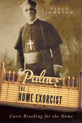The Home Exorcist: Curse Breaking for the Home - Johnson, Percy