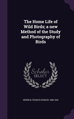 The Home Life of Wild Birds; A New Method of the Study and Photography of Birds - Herrick, Francis Hobart