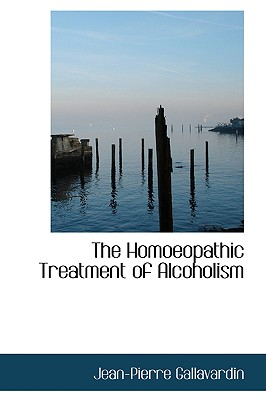 The Homoeopathic Treatment of Alcoholism - Gallavardin, Jean-Pierre