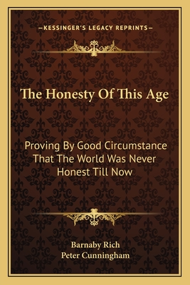 The Honesty of This Age: Proving by Good Circumstance That the World Was Never Honest Till Now - Rich, Barnaby, and Cunningham, Peter (Introduction by)