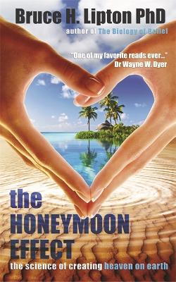 The Honeymoon Effect: The Science of Creating Heaven on Earth - Lipton, Bruce H.