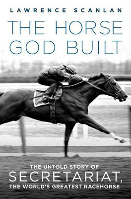 The Horse God Built: The Untold Story of Secretariat, the World's Greatest Racehorse - Scanlan, Lawrence