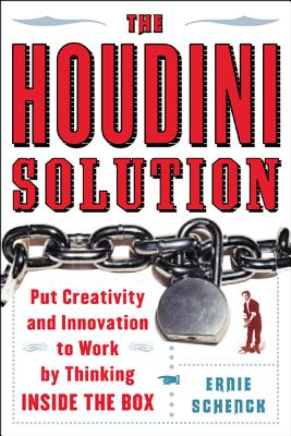 The Houdini Solution: Put Creativity and Innovation to Work by Thinking Inside the Box - Schenck, Ernie