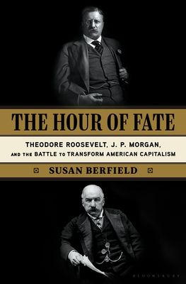 The Hour of Fate: Theodore Roosevelt, J.P. Morgan, and the Battle to Transform American Capitalism - Berfield, Susan