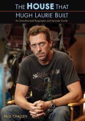 The House That Hugh Laurie Built: An Unauthorized Biography and Episode Guide - Challen, Paul