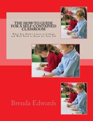The How-To Guide for a Self-Contained Classroom: What You Didn't Learn in College and Will Need to Know for Your Job - Edwards, Brenda J