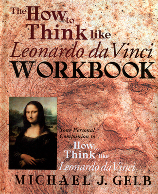 The How to Think Like Leonardo Da Vinci Workbook: Your Personal Companion to How to Think Like Leonardo Da Vinci - Gelb, Michael J