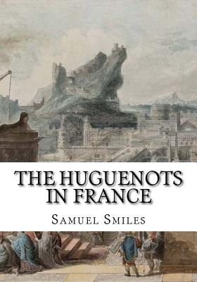 The Huguenots in France - Smiles, Samuel