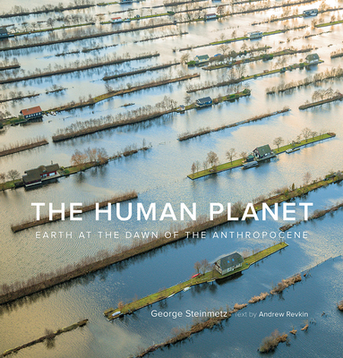 The Human Planet: Earth at the Dawn of the Anthropocene - Steinmetz, George, and Revkin, Andrew