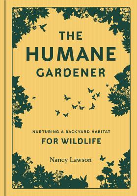 The Humane Gardener: Nurturing a Backyard Habitat for Wildlife - Lawson, Nancy