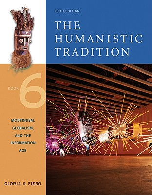 The Humanistic Tradition, Book 6: Modernism, Globalism, and the Information Age: Modernism, Globalism, and the Information Age - Fiero, Gloria K, and Fiero Gloria