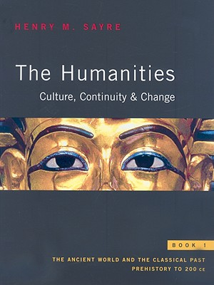 The Humanities: Culture, Continuity & Change, book 1: The Ancient World and the Classical Past: Prehistory to 200 CE - Sayre, Henry M
