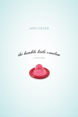 The Humble Little Condom: A History - Collier, Anne