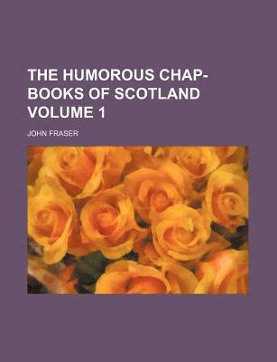 The Humorous Chap-Books of Scotland Volume 1 - Fraser, John