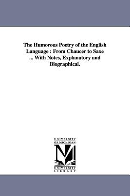 The Humorous Poetry of the English Language: From Chaucer to Saxe ... With Notes, Explanatory and Biographical. - Parton, James