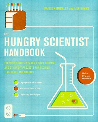 The Hungry Scientist Handbook: Electric Birthday Cakes, Edible Origami, and Other DIY Projects for Techies, Tinkerers, and Foodies - Buckley, Patrick