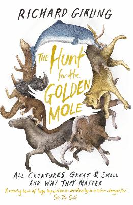 The Hunt for the Golden Mole: All Creatures Great and Small, and Why They Matter - Girling, Richard