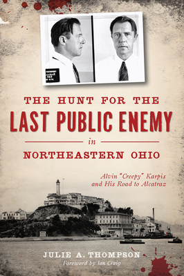"The Hunt for the Last Public Enemy in Northeastern Ohio: Alvin ""creepy"" Karpis and His Road to Alcatraz - Thompson, Julie A, and Craig, Ian (Foreword by)"