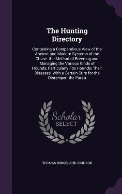 The Hunting Directory: Containing a Compendious View of the Ancient and Modern Systems of the Chase. the Method of Breeding and Managing the Various Kinds of Hounds, Particularly Fox Hounds; Their Diseases, with a Certain Cure for the Distemper. the Pursu - Johnson, Thomas Burgeland