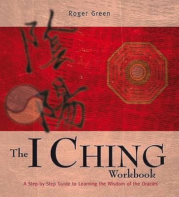 The I Ching Workbook: A Step-by-step Guide to Learning the Wisdom of the Oracles - Green, Roger