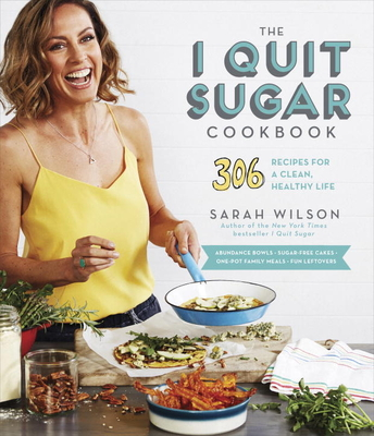 The I Quit Sugar Cookbook: 306 Recipes for a Clean, Healthy Life - Wilson, Sarah, Ms., RN, Msn