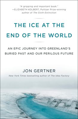 The Ice at the End of the World: An Epic Journey Into Greenland's Buried Past and Our Perilous Future - Gertner, Jon