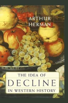 The Idea of Decline in Western History - Herman, Arthur
