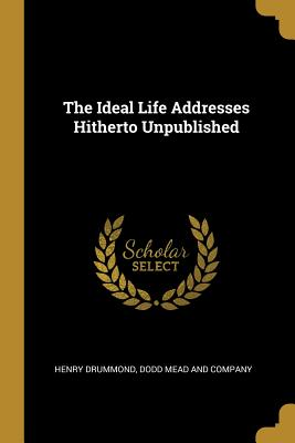 The Ideal Life Addresses Hitherto Unpublished - Drummond, Henry, and Dodd Mead and Company (Creator)
