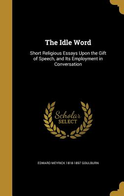 The Idle Word: Short Religious Essays Upon the Gift of Speech, and Its Employment in Conversation - Goulburn, Edward Meyrick 1818-1897