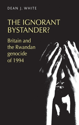 The Ignorant Bystander?: Britain and the Rwandan Genocide of 1994 - White, Dean