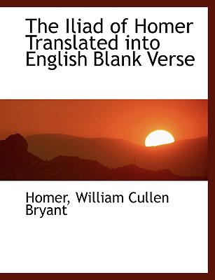 The Iliad of Homer Translated Into English Blank Verse - Bryant, William Cullen, and Homer