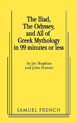 The Iliad, the Odyssey, and All of Greek Mythology in 99 Minutes or Less - Hopkins, Jay, and Hunter, John, Dr.