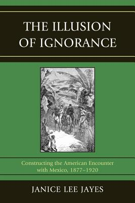 The Illusion of Ignorance: Constructing the American Encounter with Mexico, 1877-1920 - Jayes, Janice Lee
