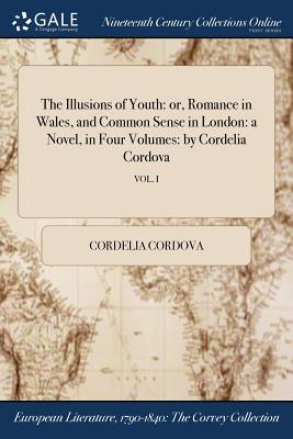 The Illusions of Youth: Or, Romance in Wales, and Common Sense in London: A Novel, in Four Volumes: By Cordelia Cordova; Vol. I - Cordova, Cordelia