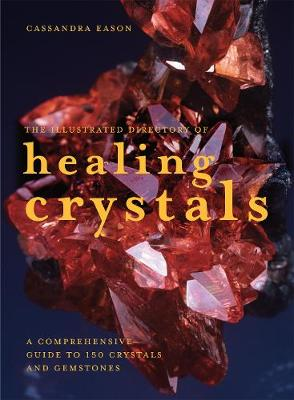 The Illustrated Directory of Healing Crystals: A Comprehensive Guide to 150 Crystals and Gemstones - Eason, Cassandra