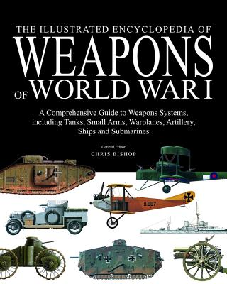 The Illustrated Encyclopedia of Weapons of World War I: The Comprehensive Guide to the War's Weapons Systems Including Tanks, Small Arms, Warplanes, Artillery, Ships and Submarines - Bishop, Chris (Editor)