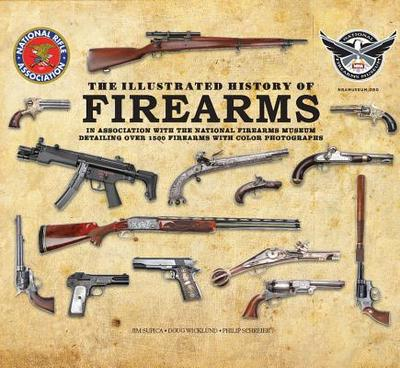 The Illustrated History of Firearms: In Association with the NRA National Firearms Museum - Supica, Jim, and Wicklund, Doug, and Schreier, Philip