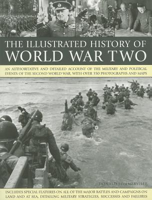 The Illustrated History of World War Two: An Authoritative and Detailed Account of the Military and Political Events of the Second World War, with Over 350 Photographs and Maps - Sommerville, Donald