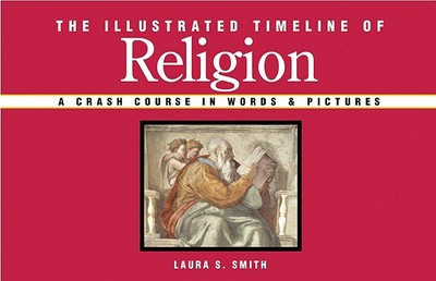 The Illustrated Timeline of Religion: A Crash Course in Words & Pictures - Smith, Laura S