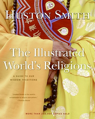 The Illustrated World's Religions: A Guide to Our Wisdom Traditions - Smith, Huston