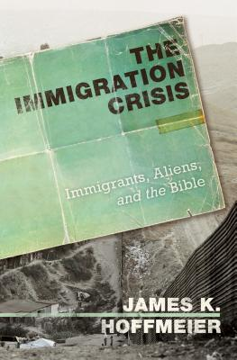 The Immigration Crisis: Immigrants, Aliens, and the Bible - Hoffmeier, James Karl