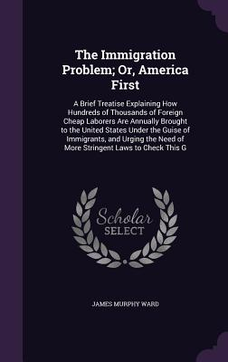The Immigration Problem; Or, America First: A Brief Treatise Explaining How Hundreds of Thousands of Foreign Cheap Laborers Are Annually Brought to the United States Under the Guise of Immigrants, and Urging the Need of More Stringent Laws to Check This G - Ward, James Murphy
