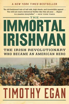 The Immortal Irishman: The Irish Revolutionary Who Became an American Hero - Egan, Timothy
