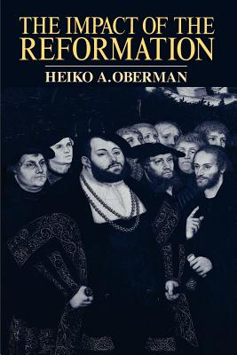 The Impact of the Reformation - Oberman, Heiko Augustinus, Ph.D.